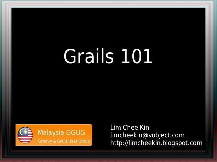 Grails 101     Lim Chee Kin     limcheekin@vobject.com     http://limcheekin.blogspot.com
