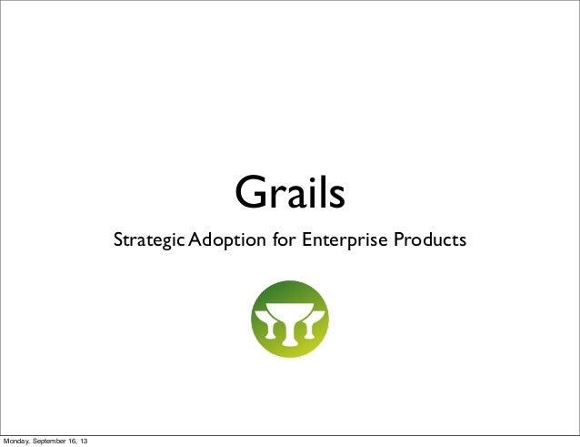 Grails Strategic Adoption for Enterprise Products Monday, September 16, 13