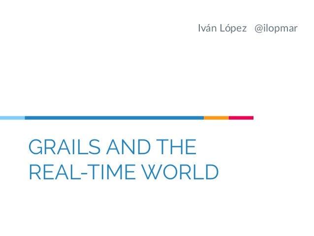 Iván López @ilopmar  GRAILS AND THE  REAL-TIME WORLD