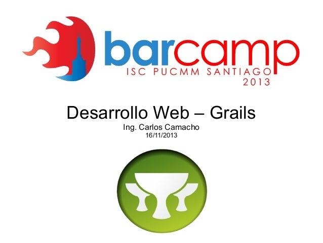 Desarrollo Web – Grails Ing. Carlos Camacho 16/11/2013