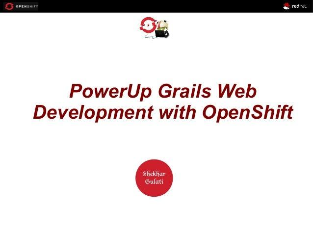 OPENSHIFT PowerUp Grails Web Development with OpenShift Workshop  PRESENTED BY  Shekhar Gulati