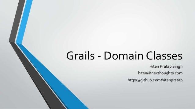Grails - Domain Classes Hiten Pratap Singh hiten@nexthoughts.com https://github.com/hitenpratap