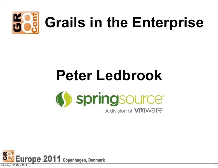 Grails in the Enterprise                       Peter LedbrookMonday, 30 May 2011                              1