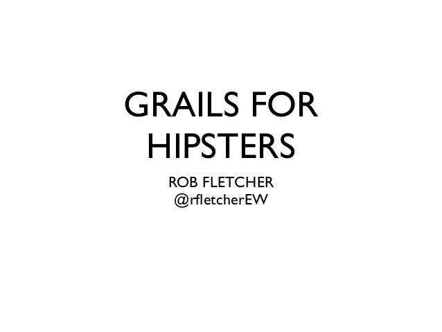 GRAILS FOR HIPSTERS  ROB FLETCHER   @rfletcherEW