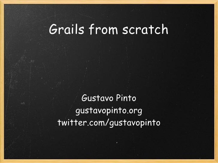 Grails from scratch            Gustavo Pinto      gustavopinto.org  twitter.com/gustavopinto