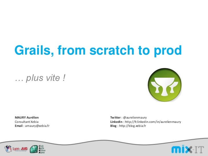 Grails, from scratch to prod<br />… plus vite !<br />MAURY Aurélien<br />Consultant Xebia<br />Email : amaury@xebia.fr<br ...