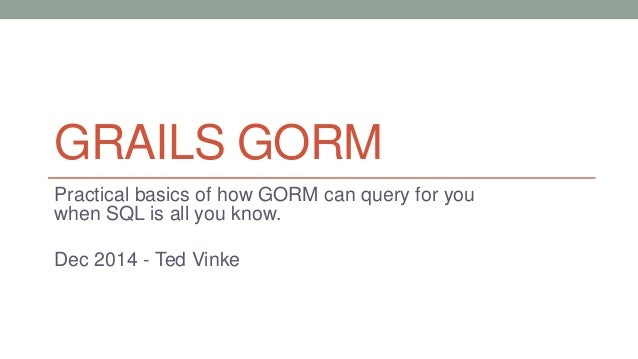 GRAILS GORM  Practical basics of how GORM can query for you  when SQL is all you know.  Dec 2014 - Ted Vinke