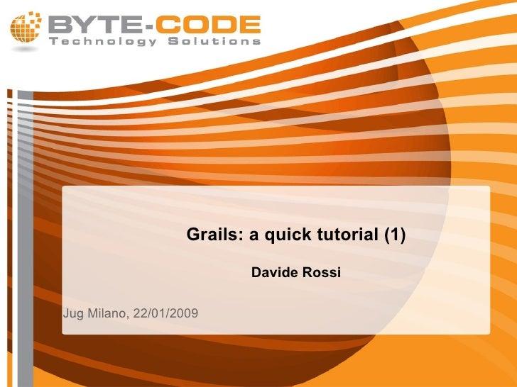 Grails: a quick tutorial (1) Davide Rossi <ul><li>Jug Milano, 22/01/2009 </li></ul>