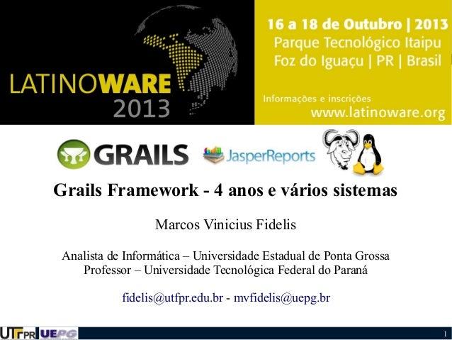 Grails Framework - 4 anos e vários sistemas Marcos Vinicius Fidelis Analista de Informática – Universidade Estadual de Pon...