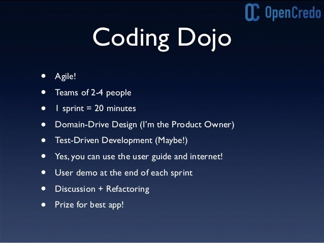 Coding Dojo • Agile! • Teams of 2-4 people • 1 sprint = 20 minutes • Domain-Drive Design (I'm the Product Owner) • Test-Dr...