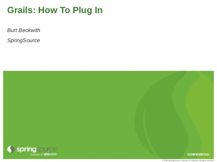 Grails: How To Plug InBurt BeckwithSpringSource                                                       CONFIDENTIAL        ...