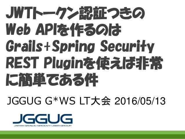 JWTトークン認証つきの Web APIを作るのは Grails+Spring Security REST Pluginを使えば非常 に簡単である件 JGGUG G*WS LT大会 2016/05/13