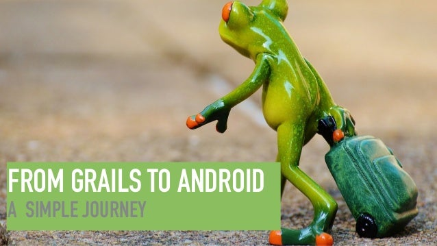FROM GRAILS TO ANDROID A SIMPLE JOURNEY