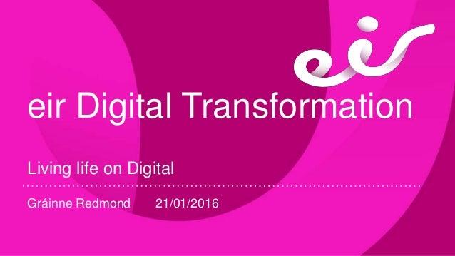 eir Digital Transformation Living life on Digital Gráinne Redmond 21/01/2016