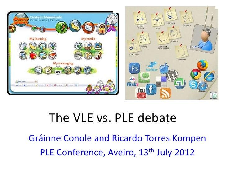 The VLE vs. PLE debateGráinne Conole and Ricardo Torres Kompen  PLE Conference, Aveiro, 13th July 2012
