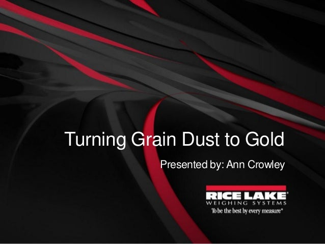 Turning Grain Dust to Gold Presented by: Ann Crowley