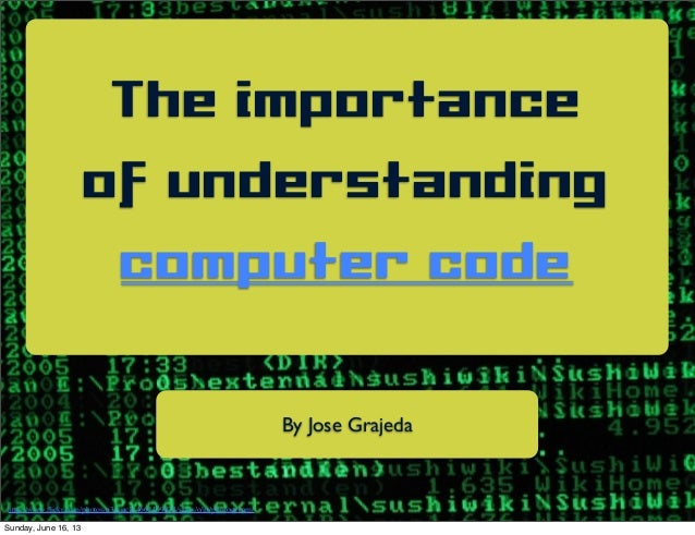 The importanceof understandingcomputer codeBy Jose Grajedahttp://www.flickr.com/photos/n3wjack/4661409838/sizes/o/in/photos...