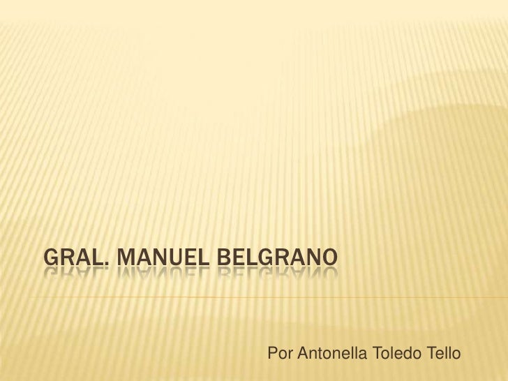 GRAL. MANUEL BELGRANO               Por Antonella Toledo Tello
