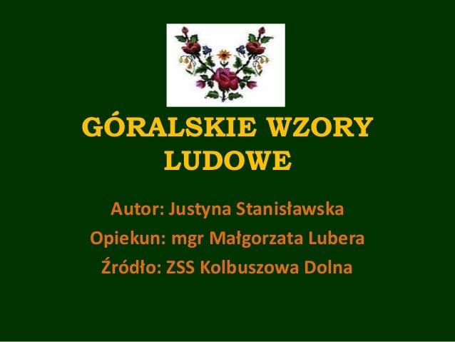GÓRALSKIE WZORY LUDOWE Autor: Justyna Stanisławska Opiekun: mgr Małgorzata Lubera Źródło: ZSS Kolbuszowa Dolna