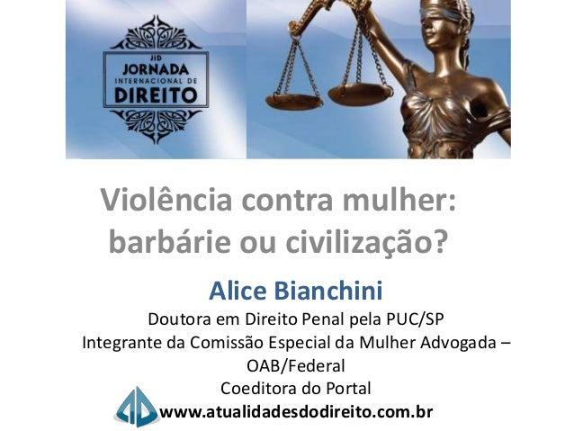 Violência contra mulher: barbárie ou civilização? Alice Bianchini Doutora em Direito Penal pela PUC/SP Integrante da Comis...