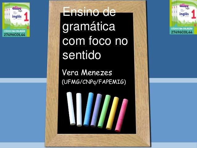 Ensino de gramática com foco no sentido Vera Menezes (UFMG/CNPq/FAPEMIG)