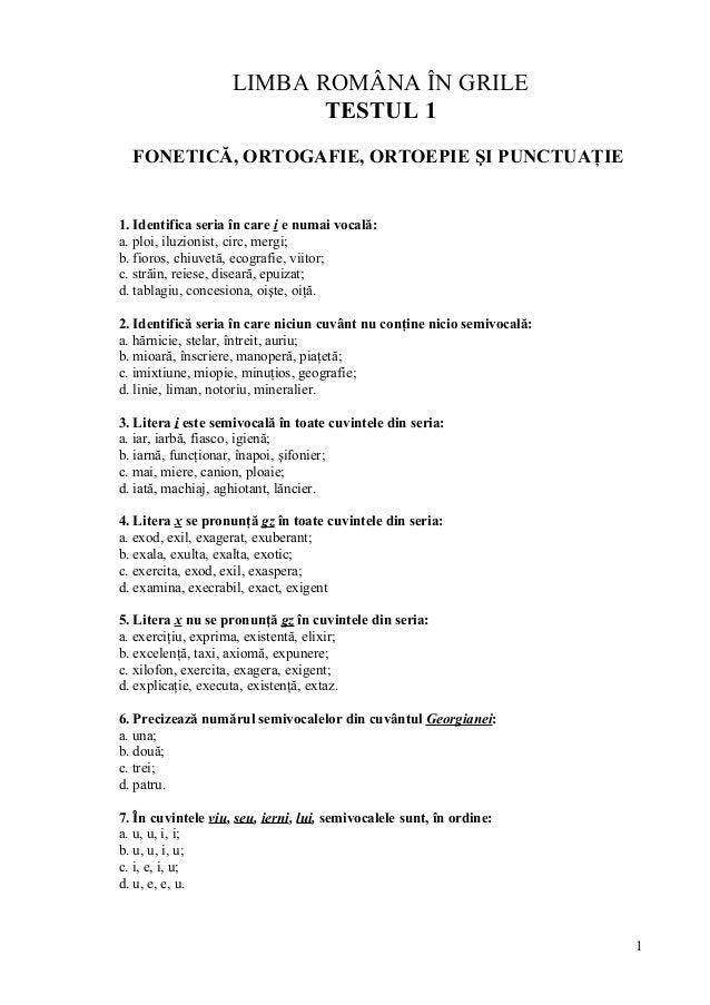LIMBA ROMÂNA ÎN GRILE TESTUL 1 FONETICĂ, ORTOGAFIE, ORTOEPIE ŞI PUNCTUAŢIE 1. Identifica seria în care i e numai vocală: a...