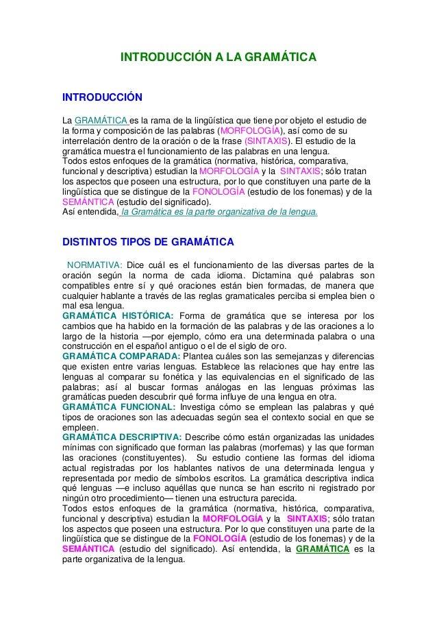 INTRODUCCIÓN A LA GRAMÁTICA INTRODUCCIÓN La GRAMÁTICA es la rama de la lingüística que tiene por objeto el estudio de la f...