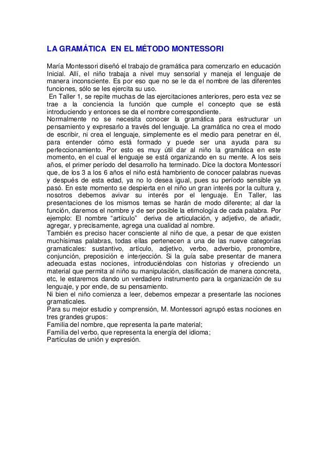 LA GRAMÁTICA EN EL MÉTODO MONTESSORI María Montessori diseñó el trabajo de gramática para comenzarlo en educación Inicial....