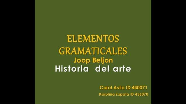 ELEMENTOS GRAMATICALES Joop Beljon Historia del arte Carol Avila ID 440071 Karolina Zapata ID 436070