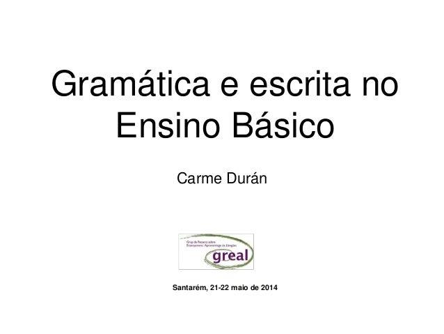Gramática e escrita no Ensino Básico Carme Durán Santarém, 21-22 maio de 2014