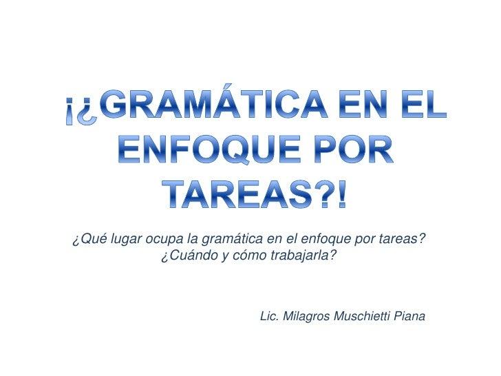 ¿Qué lugar ocupa la gramática en el enfoque por tareas?             ¿Cuándo y cómo trabajarla?                            ...