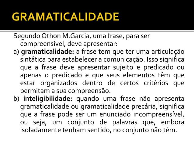 Segundo Othon M.Garcia, uma frase, para ser compreensível, deve apresentar: a) gramaticalidade: a frase tem que ter uma ar...
