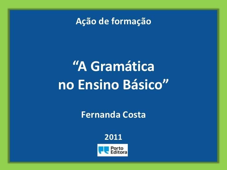 """Ação de formação  """"A Gramáticano Ensino Básico""""   Fernanda Costa        2011"""