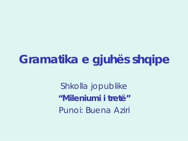 """Gramatika e gjuhës shqipe       Shkolla jopublike      """"Mileniumi i tretë""""      Punoi: Buena Aziri"""