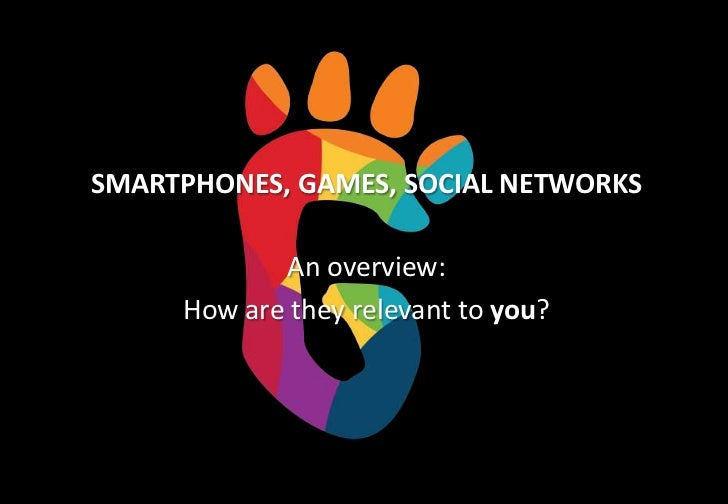 SMARTPHONES, GAMES, SOCIAL NETWORKS            An overview:     How are they relevant to you?