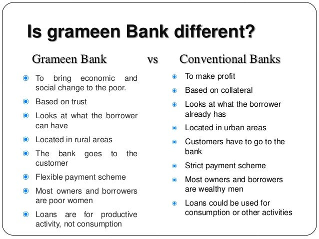 grameen model The grameen model emerged from the poor-focussed grassroots institution, grameen bank, started by prof mohammed yunus in bangladesh it essentially adopts the following methodology: a bank unit is set up with a field manager and a number of bank workers, covering an area of about 15 to 22 villages.