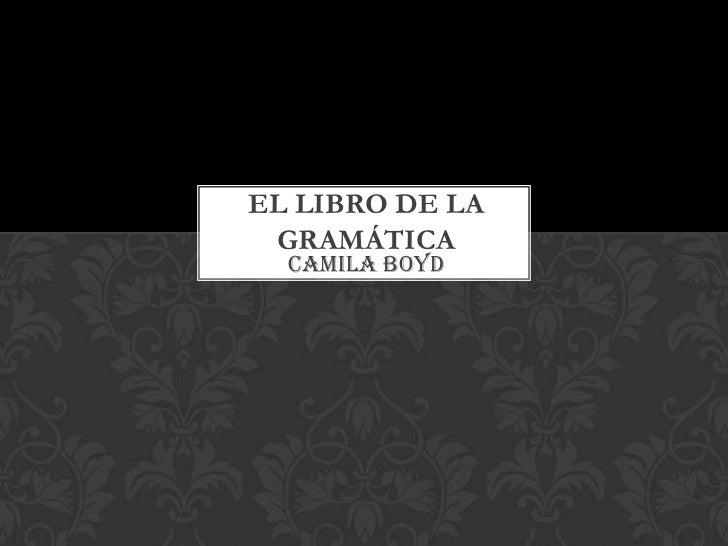 EL LIBRO DE LA GRAMÁTICA  Camila Boyd