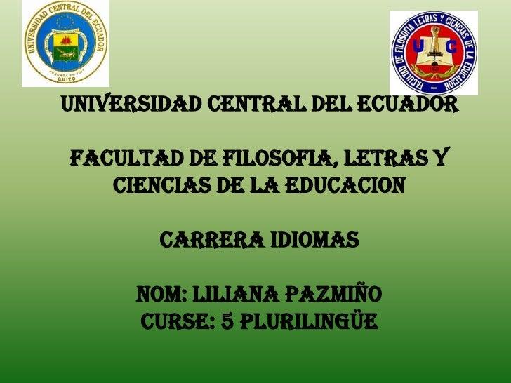 UNIVERSIDAD CENTRAL DEL ECUADORFACULTAD DE FILOSOFIA, LETRAS Y   CIENCIAS DE LA EDUCACION       CARRERA IDIOMAS     Nom: L...