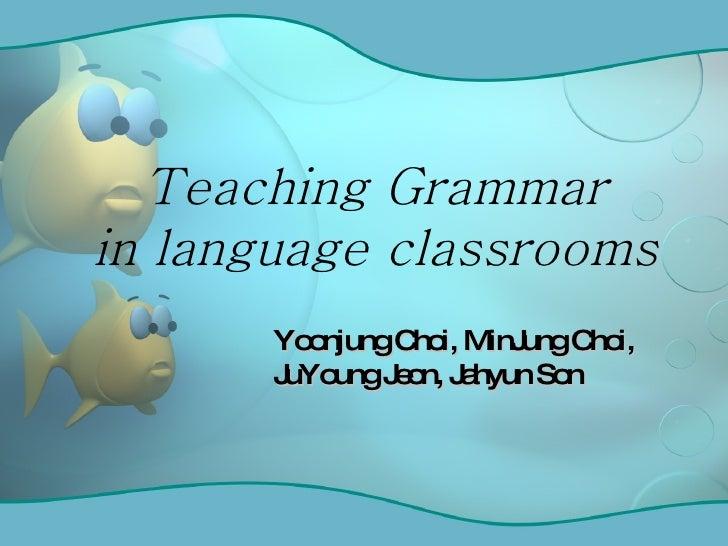 Teaching Grammar in language classrooms Yoonjung Choi, MinJung Choi, JuYoung Jeon, Jahyun Son