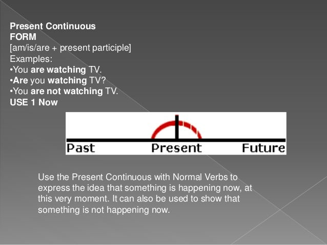 Present Continuous FORM [am/is/are + present participle] Examples: •You are watching TV. •Are you watching TV? •You are no...