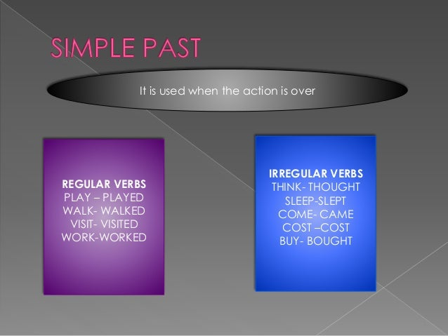 It is used when the action is over IRREGULAR VERBS THINK- THOUGHT SLEEP-SLEPT COME- CAME COST –COST BUY- BOUGHT REGULAR VE...
