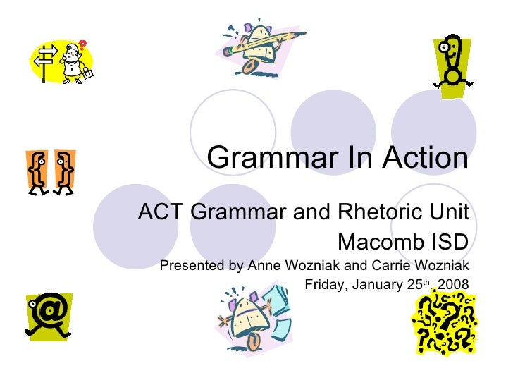 Grammar In Action ACT Grammar and Rhetoric Unit Macomb ISD Presented by Anne Wozniak and Carrie Wozniak Friday, January 25...