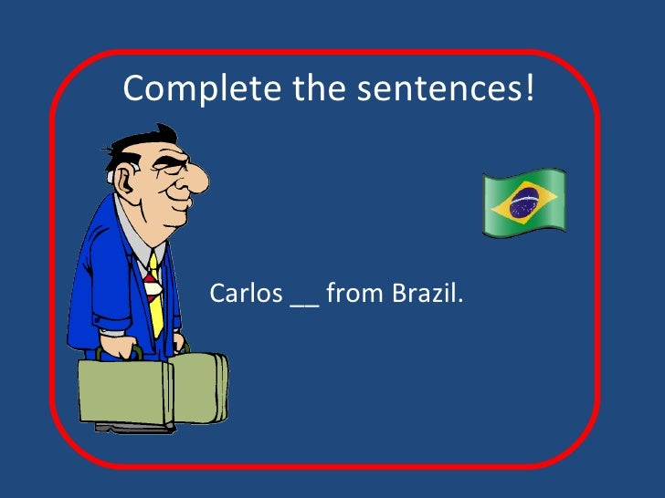 Complete the sentences! Carlos __ from Brazil.