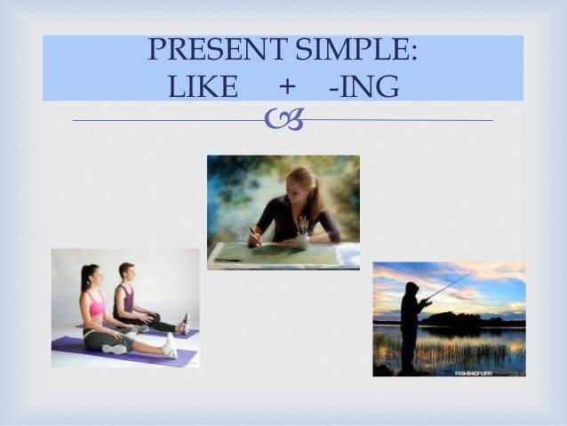 PRESENT SIMPLE:  LIKE + -ING  