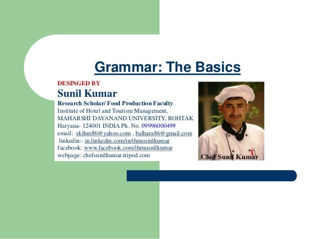 Grammar: The Basics DESINGED BY Sunil Kumar Research Scholar/ Food Production Faculty Institute of Hotel and Tourism Manag...