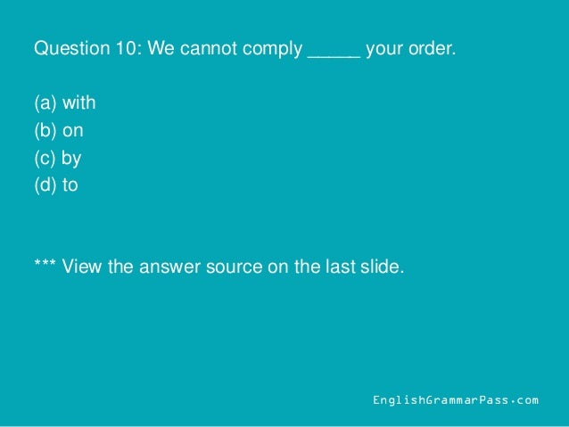Question 10: We cannot comply _____ your order. (a) with (b) on (c) by (d) to *** View the answer source on the last slide...