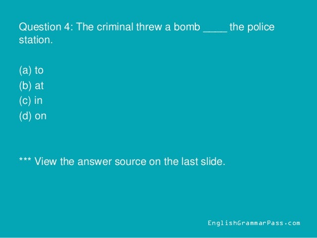 Question 4: The criminal threw a bomb ____ the police station. (a) to (b) at (c) in (d) on *** View the answer source on t...