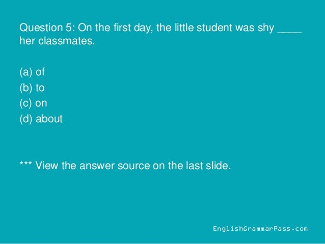 Question 5: On the first day, the little student was shy ____ her classmates. (a) of (b) to (c) on (d) about *** View the ...