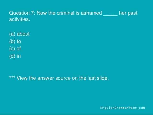 Question 7: Now the criminal is ashamed _____ her past activities. (a) about (b) to (c) of (d) in *** View the answer sour...