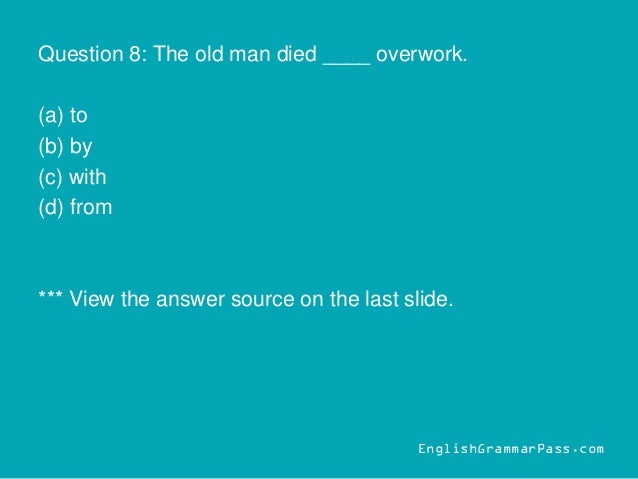 Question 8: The old man died ____ overwork. (a) to (b) by (c) with (d) from *** View the answer source on the last slide. ...